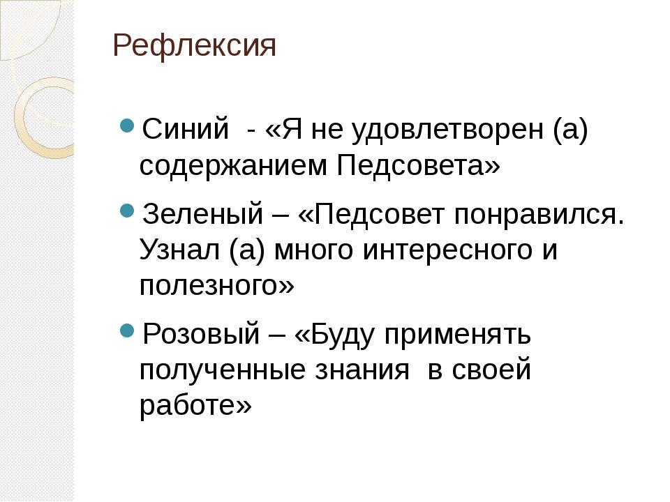 Рефлексия Синий - «Я не удовлетворен (а) содержанием Педсовета» Зеленый – «Пе...