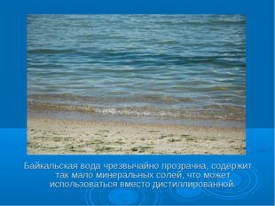 Байкальская вода чрезвычайно прозрачна, содержит так мало минеральных солей,