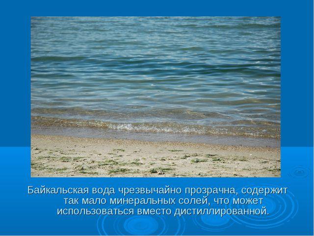 Байкальская вода чрезвычайно прозрачна, содержит так мало минеральных солей,...