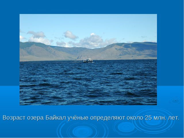 Возраст озера Байкал учёные определяют около 25 млн. лет.
