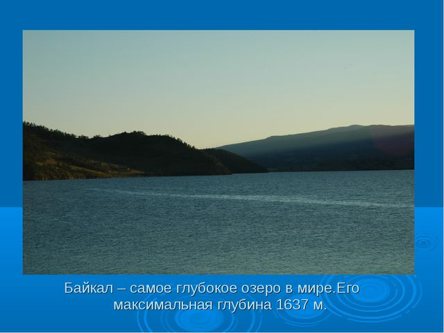 Байкал – самое глубокое озеро в мире.Его максимальная глубина 1637 м.