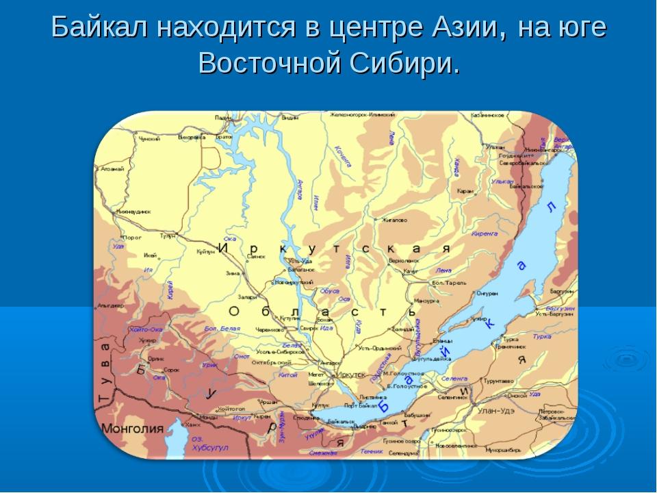 Байкал находится в центре Азии, на юге Восточной Сибири.