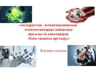 Коучинг-сессия «Ақпараттық -коммуникациялық технологияларды пайдалану арқылы