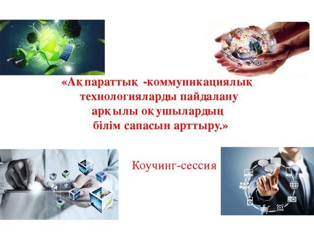 Коучинг-сессия «Ақпараттық -коммуникациялық технологияларды пайдалану арқылы...
