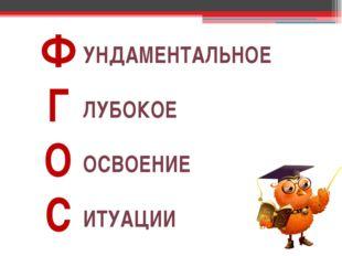 УНДАМЕНТАЛЬНОЕ ЛУБОКОЕ ОСВОЕНИЕ ИТУАЦИИ Ф Г О С