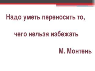 Надо уметь переносить то, чего нельзя избежать М. Монтень