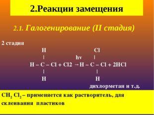 2.1. Галогенирование (II стадия) 2 стадия H Cl | hv | H – C – Cl + Cl2 →H –