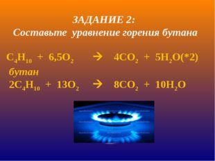 С4Н10 + 6,5О24СО2 + 5Н2О(*2) бутан 2С4Н10 + 13О28СО2 + 10Н2О ЗАДАНИЕ 2