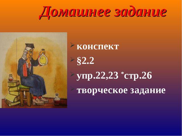 Домашнее задание конспект §2.2 упр.22,23 *стр.26 творческое задание