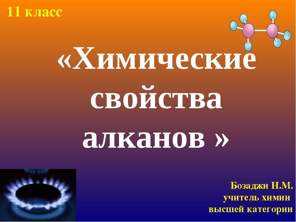 «Химические свойства алканов » Бозаджи Н.М. учитель химии высшей категории 11...