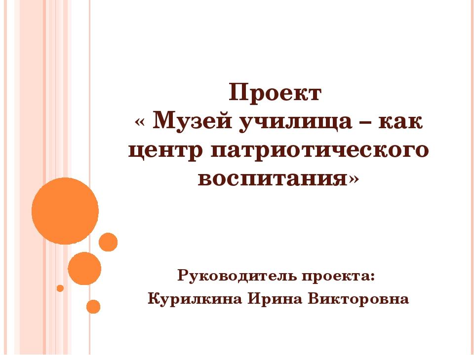 Проект « Музей училища – как центр патриотического воспитания» Руководитель п...