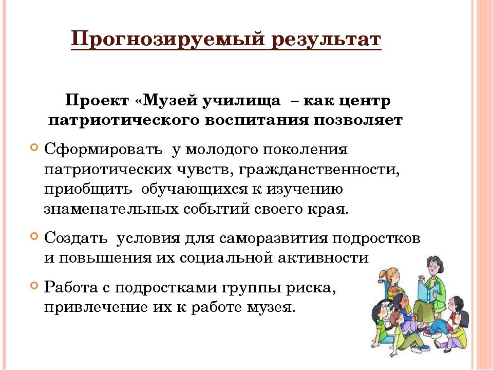 Прогнозируемый результат Проект «Музей училища – как центр патриотического во...