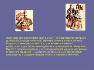 Некоторые историки вятского края считают, что производство игрушек в Дымковск