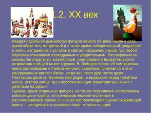 1.2. XX век Каждая отдельная дымковская фигурка начала XX века несла в себе я