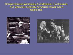 Потомственные мастерицы А.А.Мезрина, Е.А.Кошкина, А.И. Деньшин первыми встали