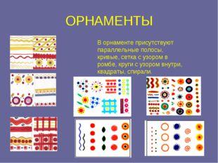 ОРНАМЕНТЫ В орнаменте присутствуют параллельные полосы, кривые, сетка с узоро