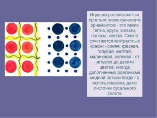 Игрушка расписывается простым геометрическим орнаментом - это яркие пятна, кр