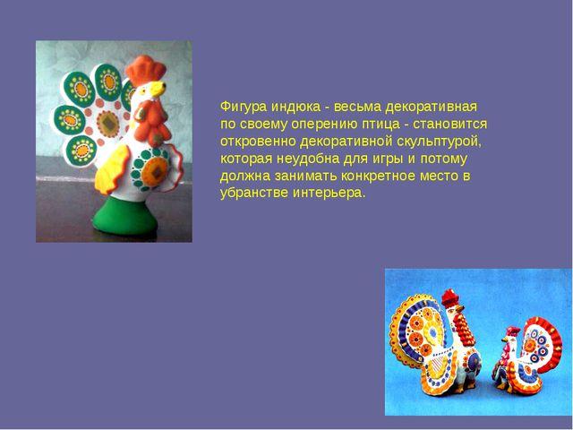 Фигура индюка - весьма декоративная по своему оперению птица - становится отк...