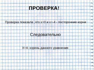 ПРОВЕРКА! Проверка показала ,что х=0 и х=-4 - посторонние корни Следовательно