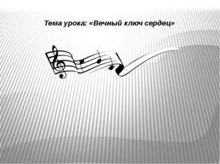 Тема урока: «Вечный ключ сердец»