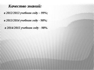 Качество знаний: в 2012/2013 учебном году – 99%; в 2013/2014 учебном году -