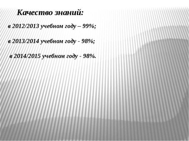 Качество знаний: в 2012/2013 учебном году – 99%; в 2013/2014 учебном году -...