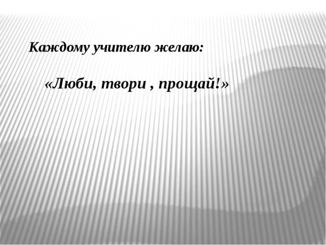 Каждому учителю желаю: «Люби, твори , прощай!»