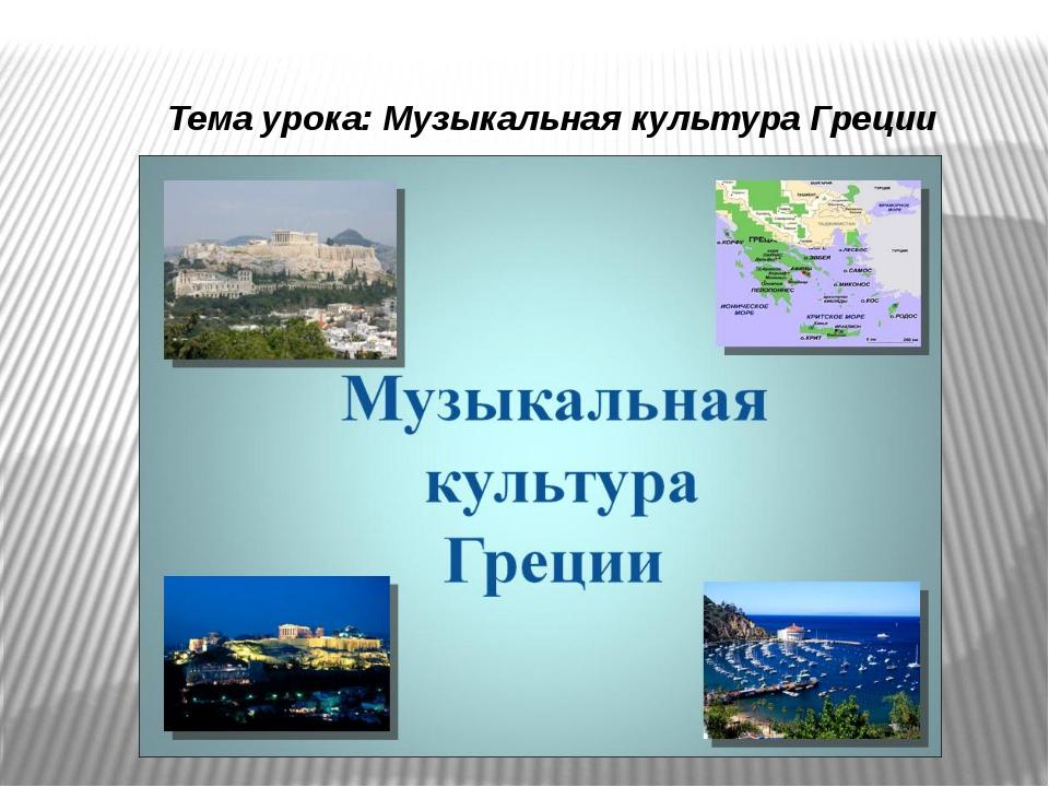 Тема урока: Музыкальная культура Греции