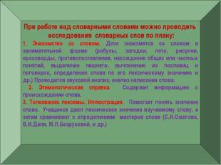 — При работе над словарными словами можно проводить исследования словарных сл