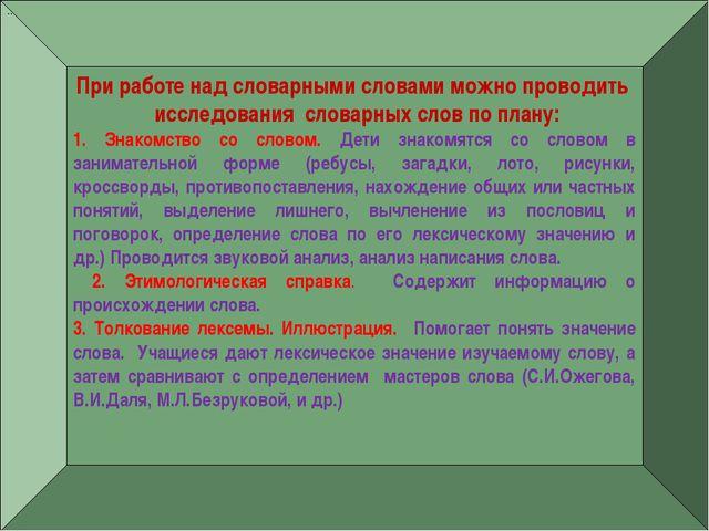 — При работе над словарными словами можно проводить исследования словарных сл...