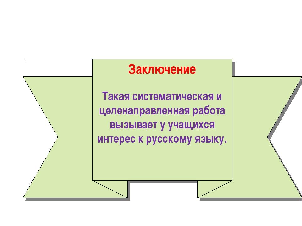 Заключение Такая систематическая и целенаправленная работа вызывает у учащихс...