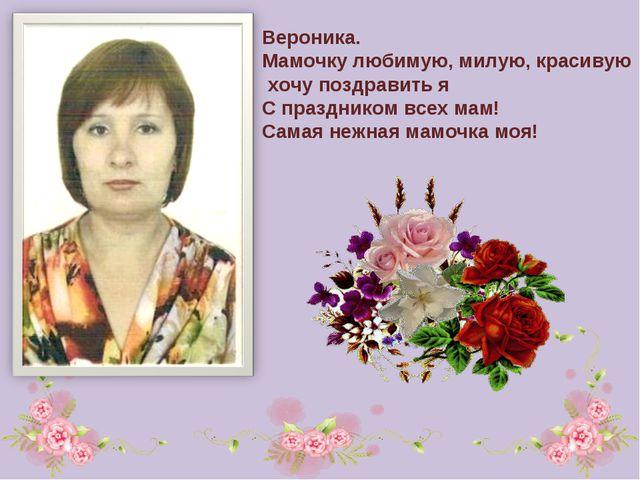 Вероника. Мамочку любимую, милую, красивую хочу поздравить я С праздником все...