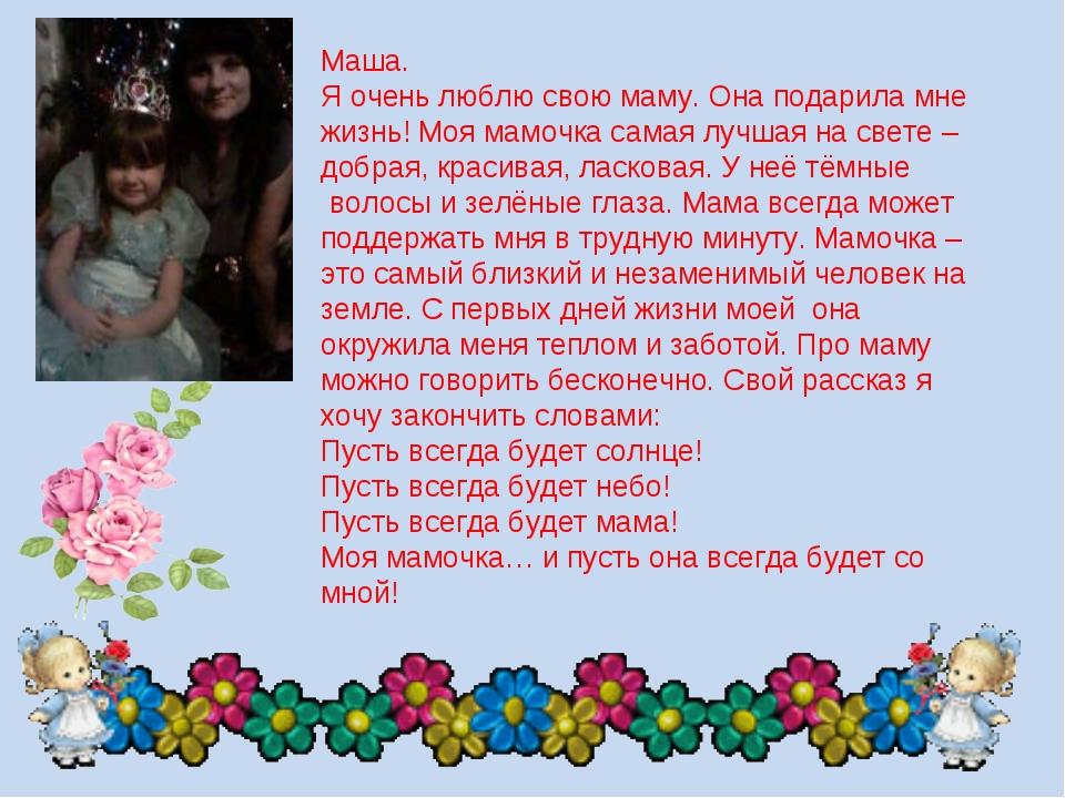 Маша. Я очень люблю свою маму. Она подарила мне жизнь! Моя мамочка самая луч...
