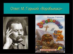 Ответ: М. Горький «Воробьишко»