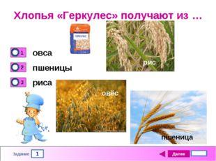 1 Задание Хлопья «Геркулес» получают из … овса пшеницы риса Далее 4 бал. пшен