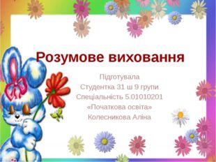 Розумове виховання Підготувала Студентка 31 ш 9 групи Спеціальність 5.0101020