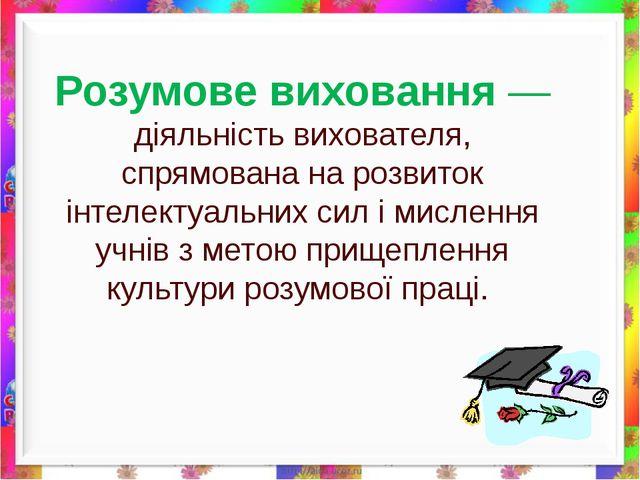 Розумове виховання —діяльність вихователя, спрямована на розвиток інтелектуал...