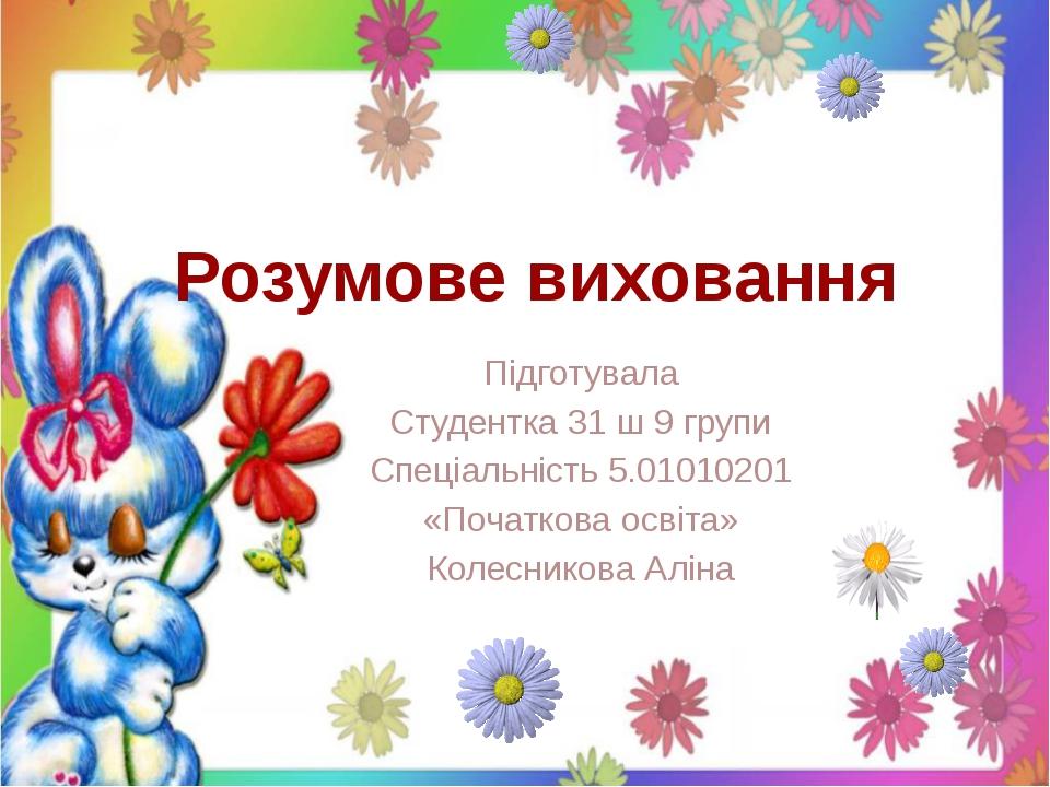 Розумове виховання Підготувала Студентка 31 ш 9 групи Спеціальність 5.0101020...