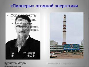 «Пионеры» атомной энергетики Обнинская АЭС – первая в мире Курчатов Игорь Вас
