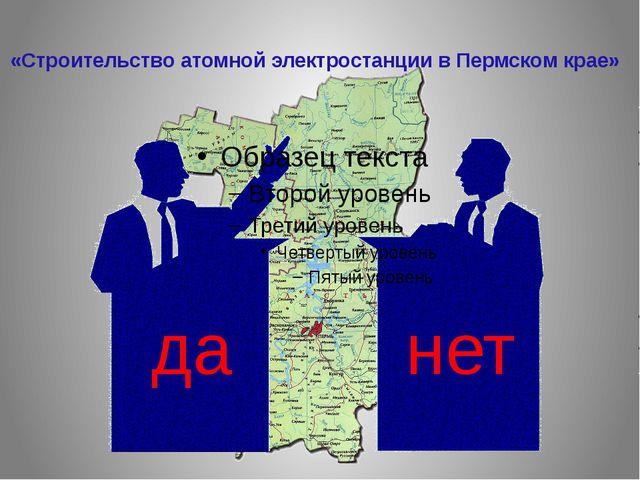 да нет «Строительство атомной электростанции в Пермском крае»