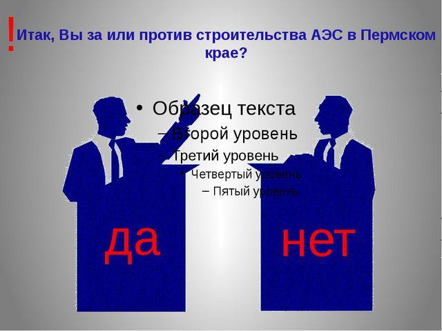Итак, Вы за или против строительства АЭС в Пермском крае? да нет !