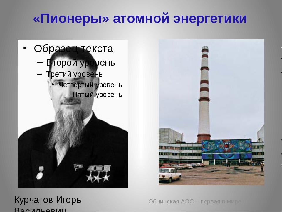 «Пионеры» атомной энергетики Обнинская АЭС – первая в мире Курчатов Игорь Вас...
