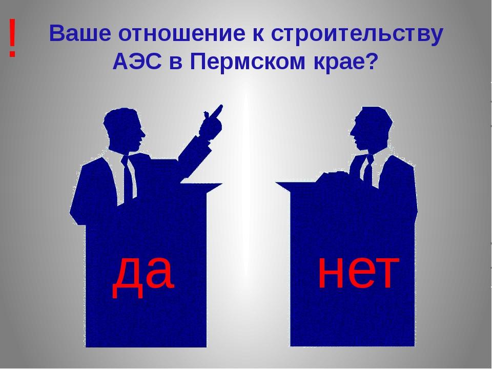 Ваше отношение к строительству АЭС в Пермском крае? да нет !