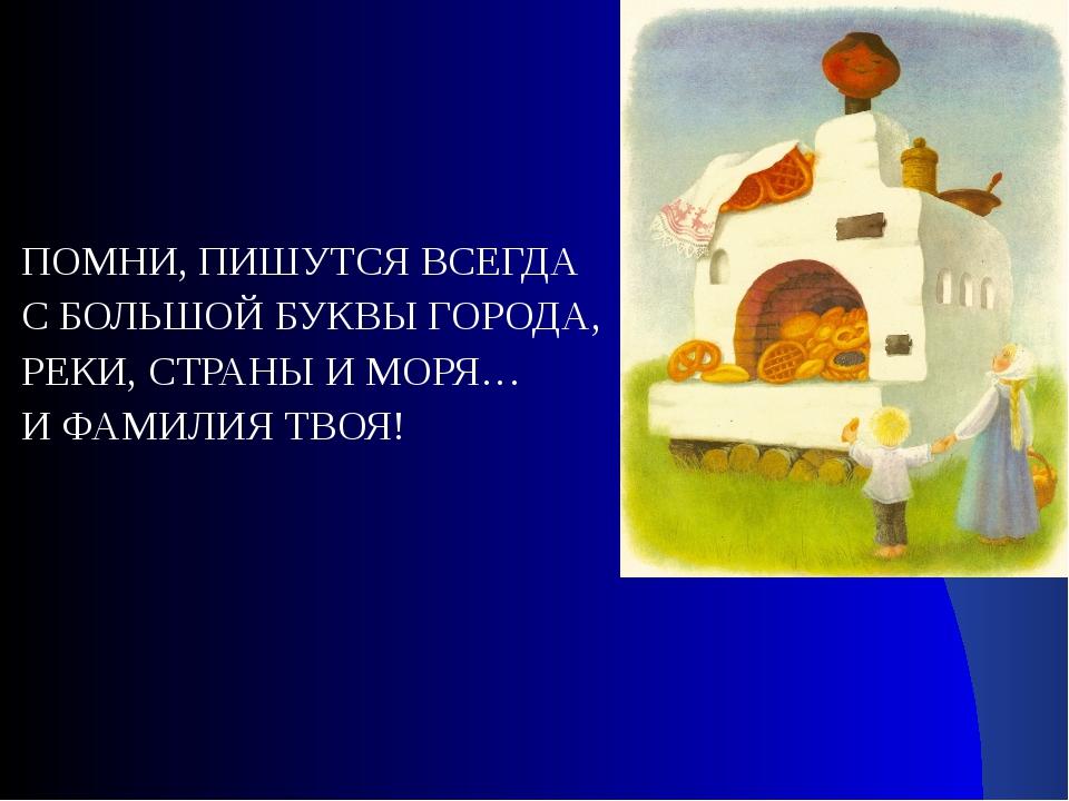ПОМНИ, ПИШУТСЯ ВСЕГДА С БОЛЬШОЙ БУКВЫ ГОРОДА, РЕКИ, СТРАНЫ И МОРЯ… И ФАМИЛИЯ...