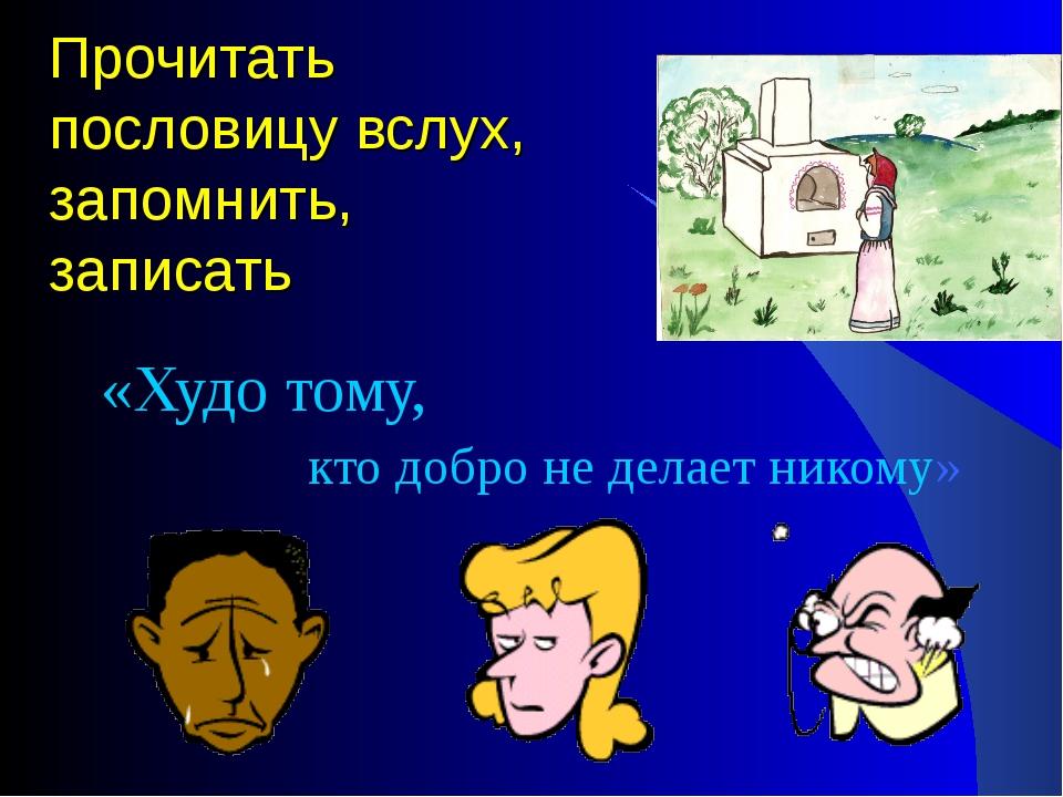 Прочитать пословицу вслух, запомнить, записать «Худо тому, кто добро не делае...
