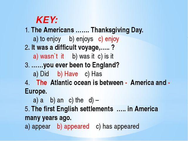KEY: 1. The Americans ……. Thanksgiving Day. a) to enjoy b) enjoys c) enjoy 2...