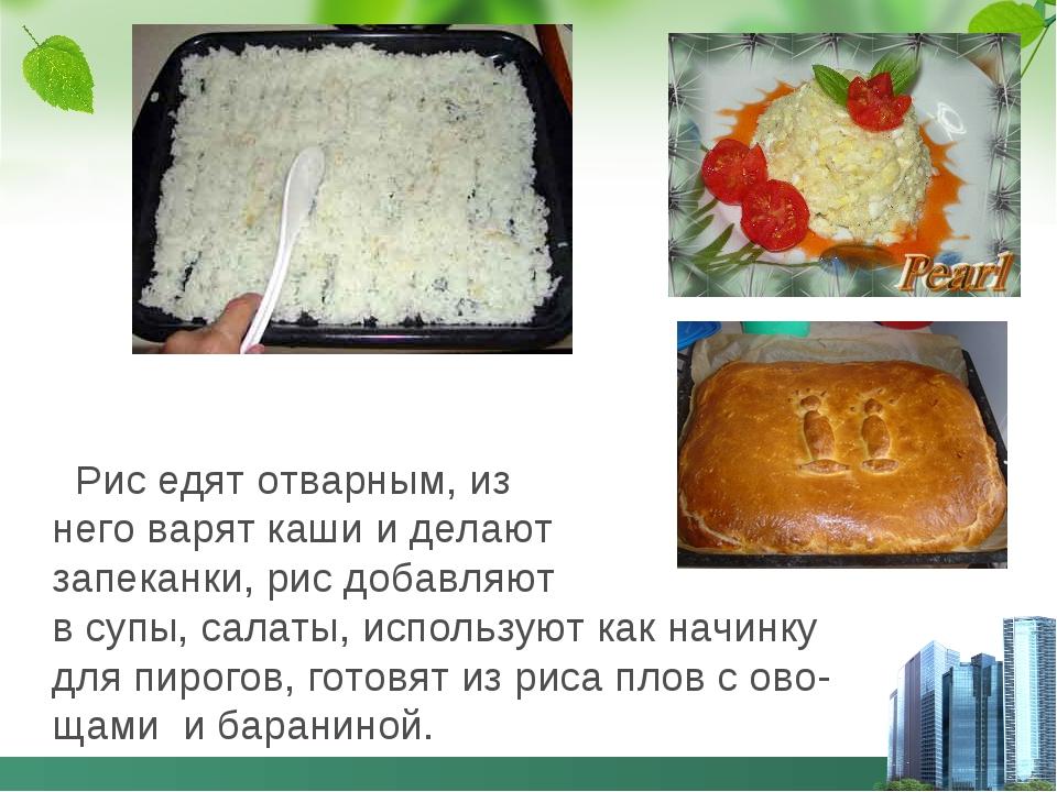 Рис едят отварным, из него варят каши и делают запеканки, рис добавляют в су...