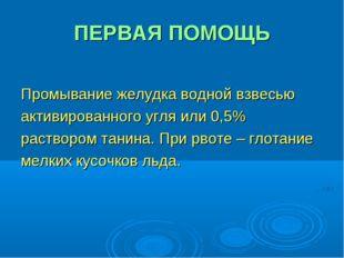 ПЕРВАЯ ПОМОЩЬ Промывание желудка водной взвесью активированного угля или 0,5%