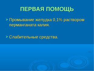 ПЕРВАЯ ПОМОЩЬ Промывание желудка 0,1% раствором перманганата калия. Слабитель