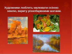 Художники люблять малювати осінню землю, вкриту різнобарвними шатами.